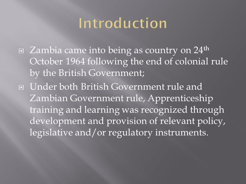  Zambia came into being as country on 24 th October 1964 following the end of colonial rule by the British Government;  Under both British Government rule and Zambian Government rule, Apprenticeship training and learning was recognized through development and provision of relevant policy, legislative and/or regulatory instruments.