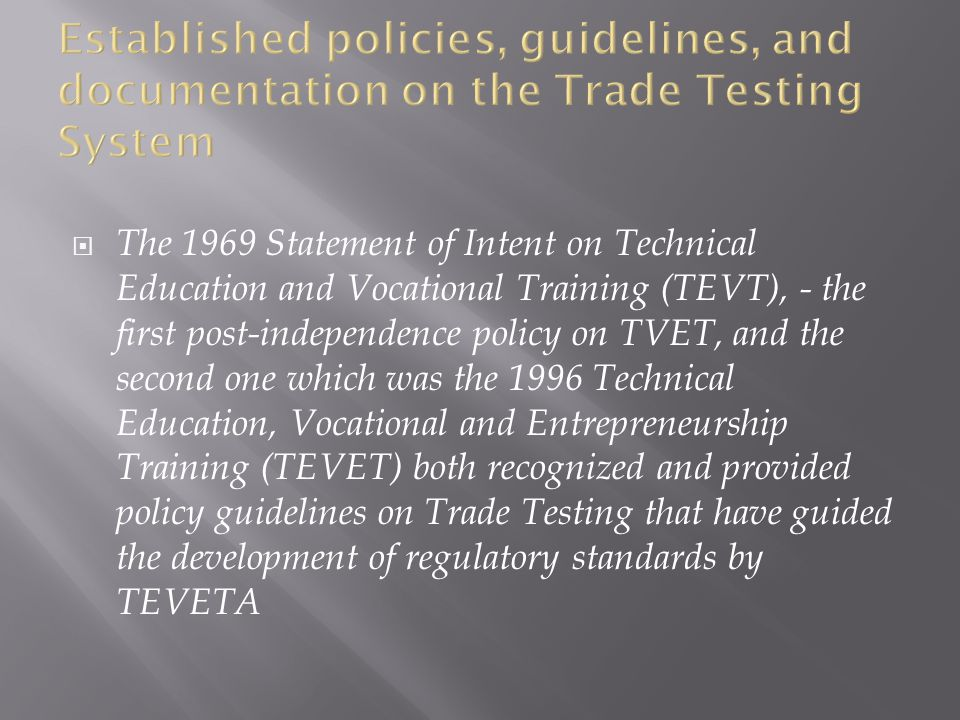  The 1969 Statement of Intent on Technical Education and Vocational Training (TEVT), - the first post-independence policy on TVET, and the second one which was the 1996 Technical Education, Vocational and Entrepreneurship Training (TEVET) both recognized and provided policy guidelines on Trade Testing that have guided the development of regulatory standards by TEVETA