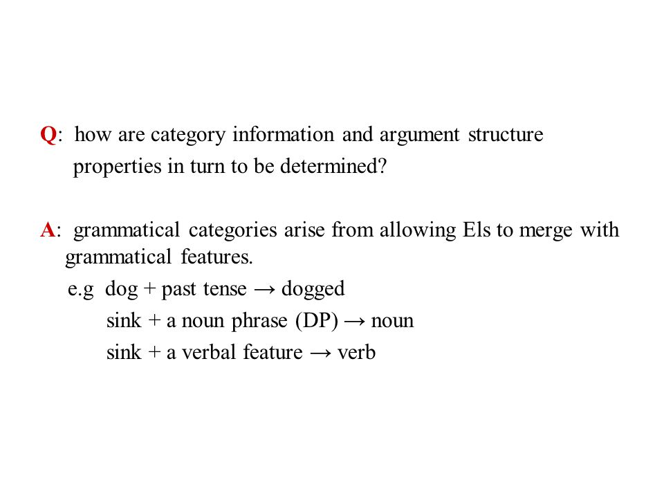 Q: how are category information and argument structure properties in turn to be determined? A: grammatical categories arise from allowing Els to merge