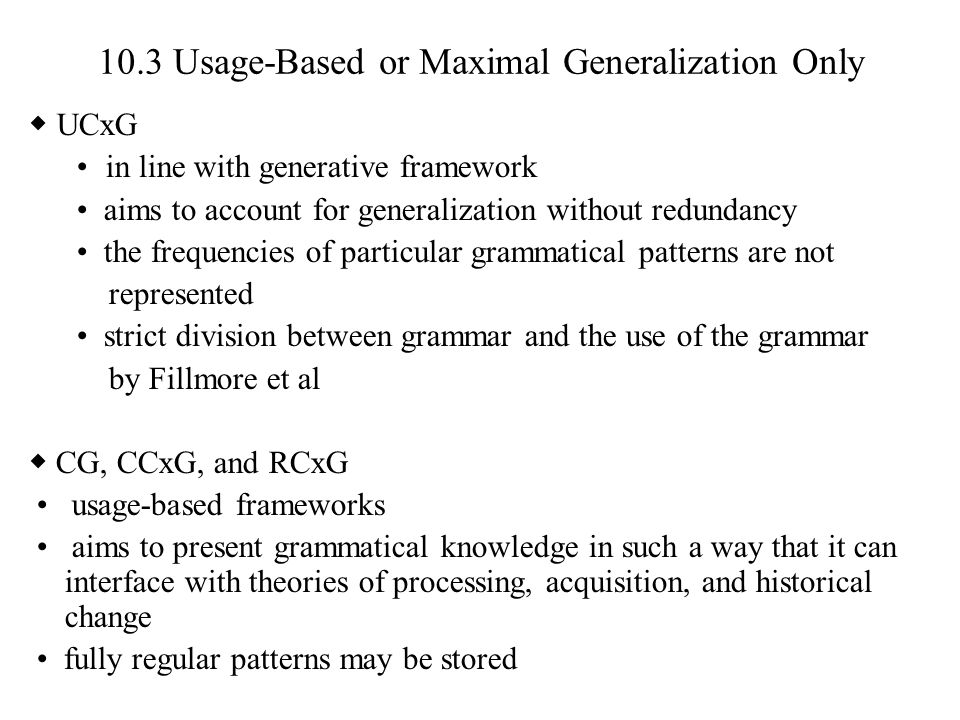 10.3 Usage-Based or Maximal Generalization Only ◆ UCxG in line with generative framework aims to account for generalization without redundancy the fre