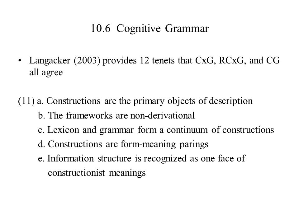 10.6 Cognitive Grammar Langacker (2003) provides 12 tenets that CxG, RCxG, and CG all agree (11) a. Constructions are the primary objects of descripti