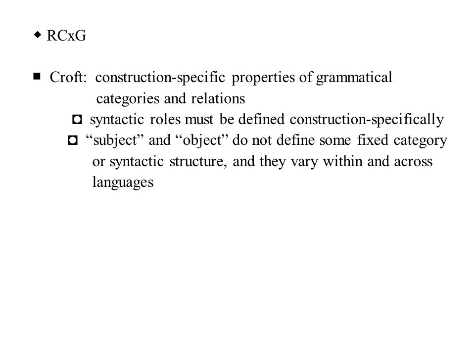 ◆ RCxG ■ Croft: construction-specific properties of grammatical categories and relations ◘ syntactic roles must be defined construction-specifically ◘