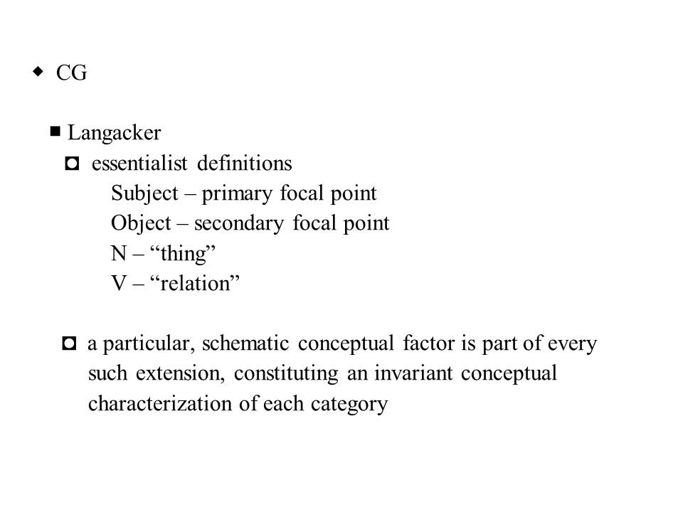 """◆ CG ■ Langacker ◘ essentialist definitions Subject – primary focal point Object – secondary focal point N – """"thing"""" V – """"relation"""" ◘ a particular, sc"""