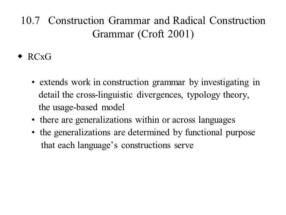 10.7 Construction Grammar and Radical Construction Grammar (Croft 2001) ◆ RCxG extends work in construction grammar by investigating in detail the cro