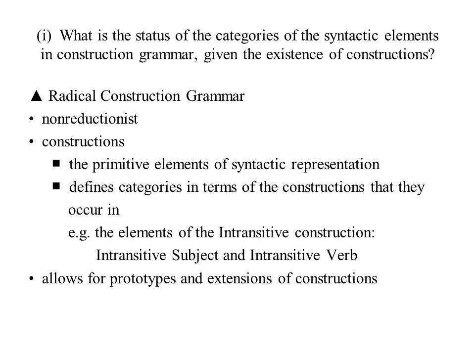 (i) What is the status of the categories of the syntactic elements in construction grammar, given the existence of constructions? ▲ Radical Constructi