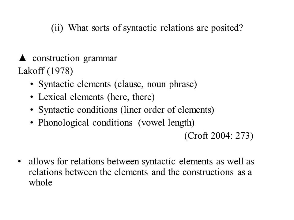 (ii) What sorts of syntactic relations are posited? ▲ construction grammar Lakoff (1978) Syntactic elements (clause, noun phrase) Lexical elements (he