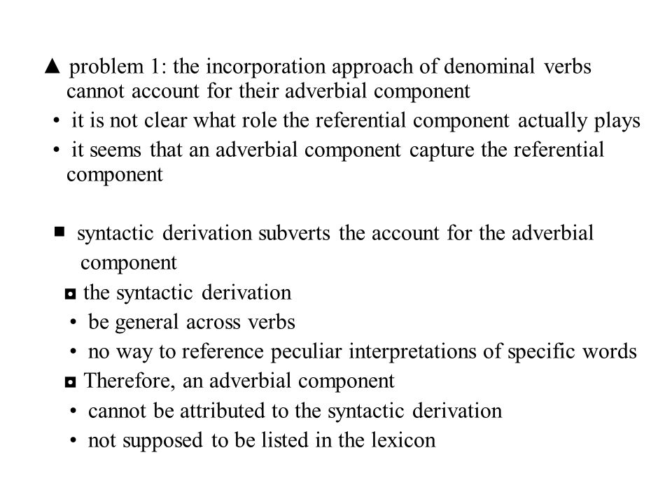 ▲ problem 1: the incorporation approach of denominal verbs cannot account for their adverbial component it is not clear what role the referential comp