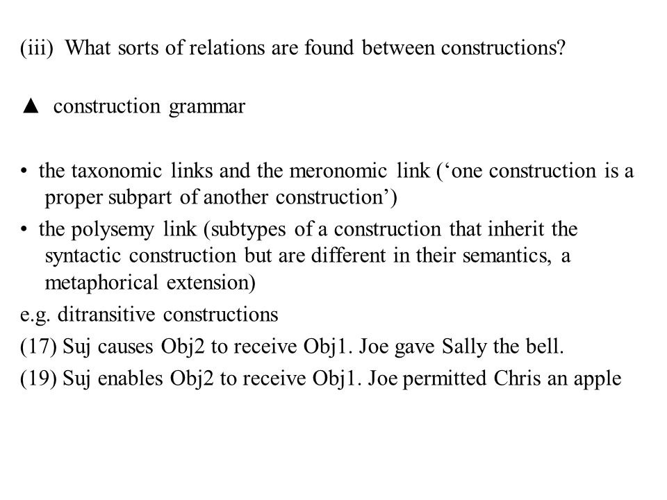 (iii) What sorts of relations are found between constructions? ▲ construction grammar the taxonomic links and the meronomic link ('one construction is