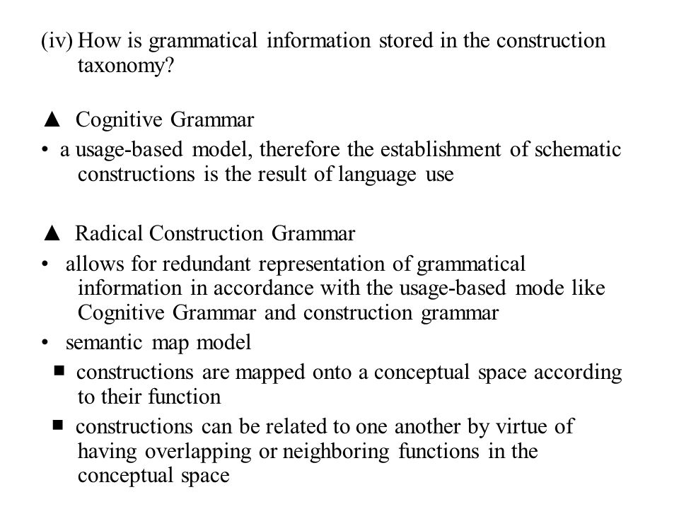 (iv)How is grammatical information stored in the construction taxonomy? ▲ Cognitive Grammar a usage-based model, therefore the establishment of schema