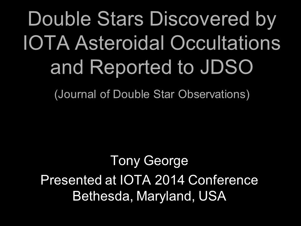 Double Stars Discovered by IOTA Asteroidal Occultations and Reported to JDSO (Journal of Double Star Observations) Tony George Presented at IOTA 2014