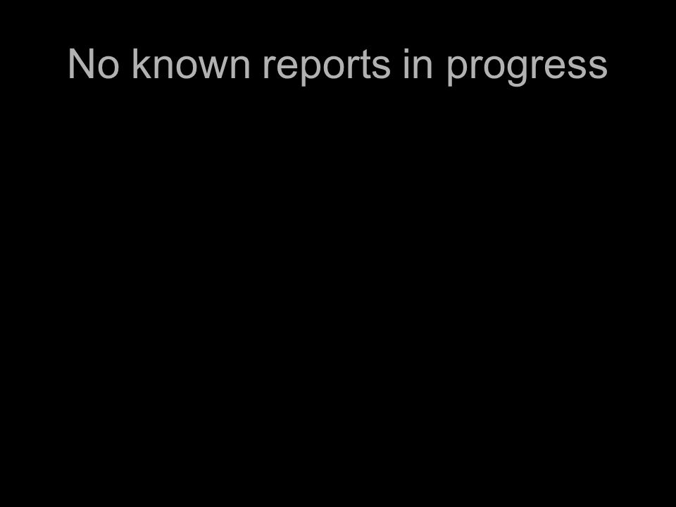 No known reports in progress