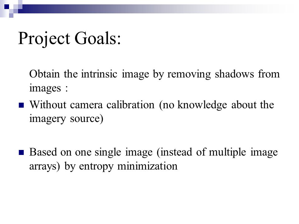 Project Goals: Obtain the intrinsic image by removing shadows from images : Without camera calibration (no knowledge about the imagery source) Based on one single image (instead of multiple image arrays) by entropy minimization
