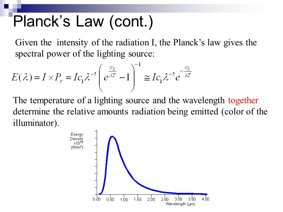 Planck's Law (cont.) The temperature of a lighting source and the wavelength together determine the relative amounts radiation being emitted (color of the illuminator).