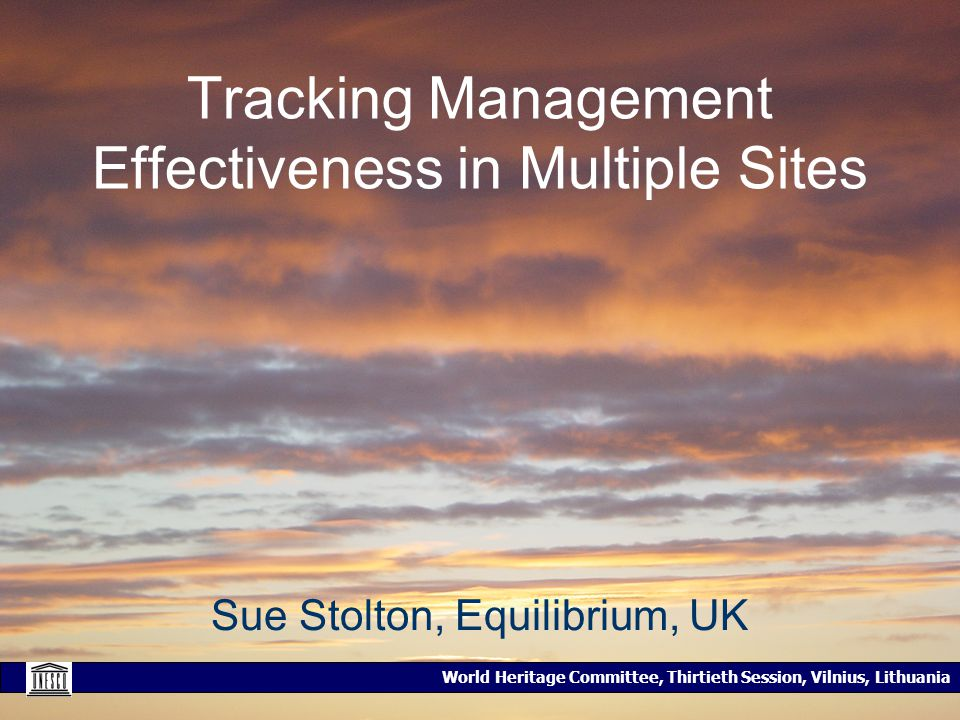 World Heritage Committee, Thirtieth Session, Vilnius, Lithuania Tracking Management Effectiveness in Multiple Sites Sue Stolton, Equilibrium, UK