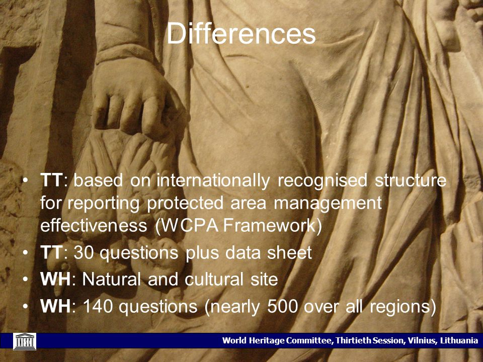 World Heritage Committee, Thirtieth Session, Vilnius, Lithuania Differences TT: based on internationally recognised structure for reporting protected area management effectiveness (WCPA Framework) TT: 30 questions plus data sheet WH: Natural and cultural site WH: 140 questions (nearly 500 over all regions)