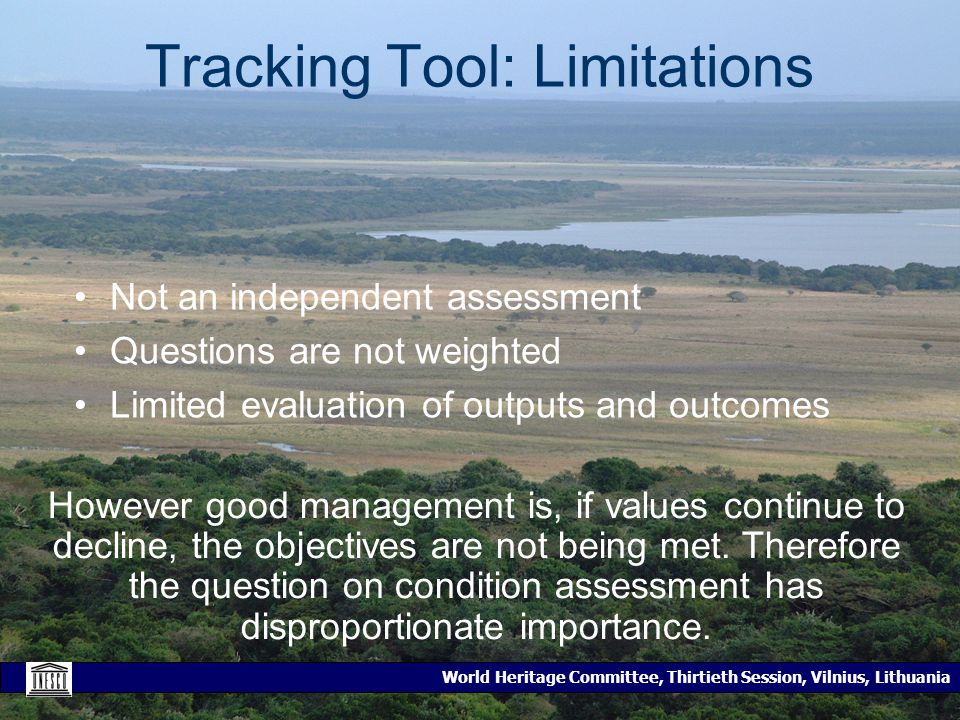 World Heritage Committee, Thirtieth Session, Vilnius, Lithuania Tracking Tool: Limitations Not an independent assessment Questions are not weighted Limited evaluation of outputs and outcomes However good management is, if values continue to decline, the objectives are not being met.