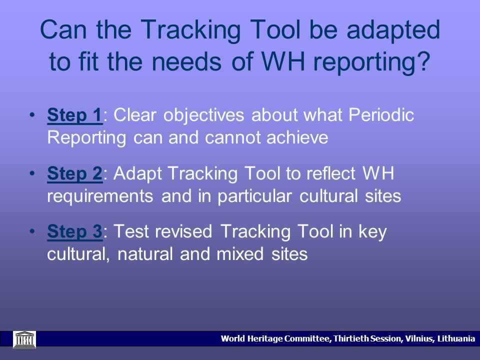 World Heritage Committee, Thirtieth Session, Vilnius, Lithuania Can the Tracking Tool be adapted to fit the needs of WH reporting.