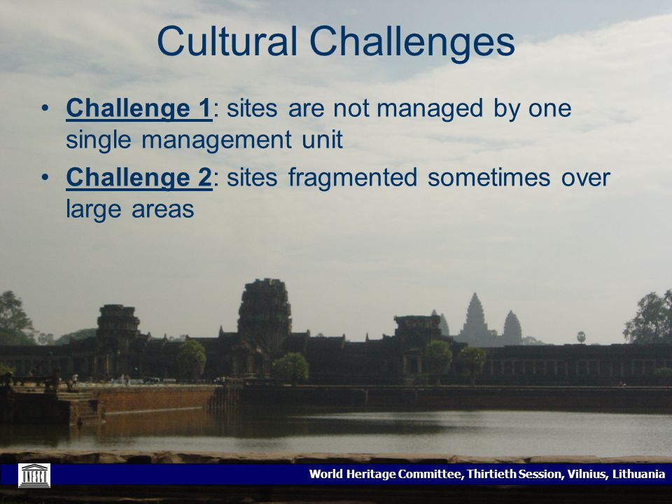 World Heritage Committee, Thirtieth Session, Vilnius, Lithuania Cultural Challenges Challenge 1: sites are not managed by one single management unit Challenge 2: sites fragmented sometimes over large areas
