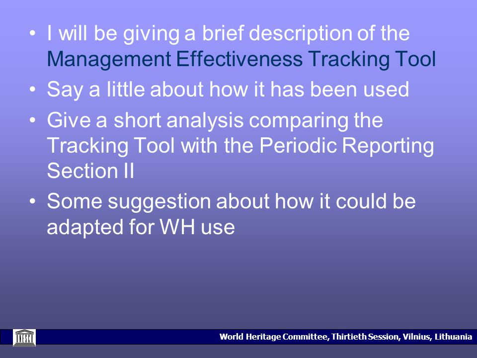 World Heritage Committee, Thirtieth Session, Vilnius, Lithuania I will be giving a brief description of the Management Effectiveness Tracking Tool Say a little about how it has been used Give a short analysis comparing the Tracking Tool with the Periodic Reporting Section II Some suggestion about how it could be adapted for WH use