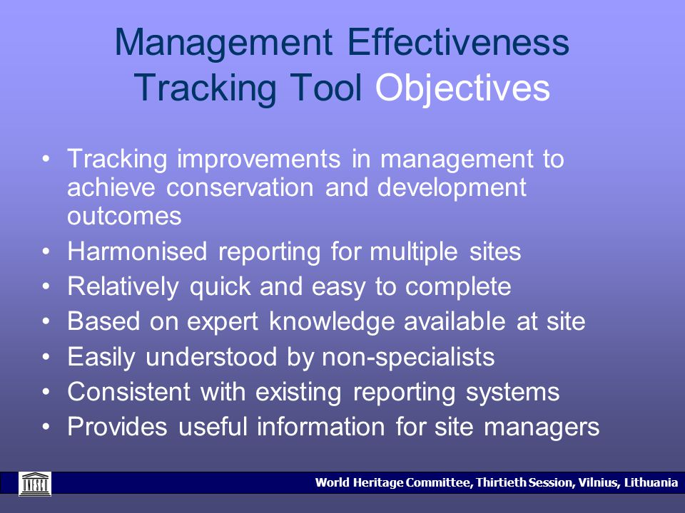 World Heritage Committee, Thirtieth Session, Vilnius, Lithuania Management Effectiveness Tracking Tool Objectives Tracking improvements in management to achieve conservation and development outcomes Harmonised reporting for multiple sites Relatively quick and easy to complete Based on expert knowledge available at site Easily understood by non-specialists Consistent with existing reporting systems Provides useful information for site managers