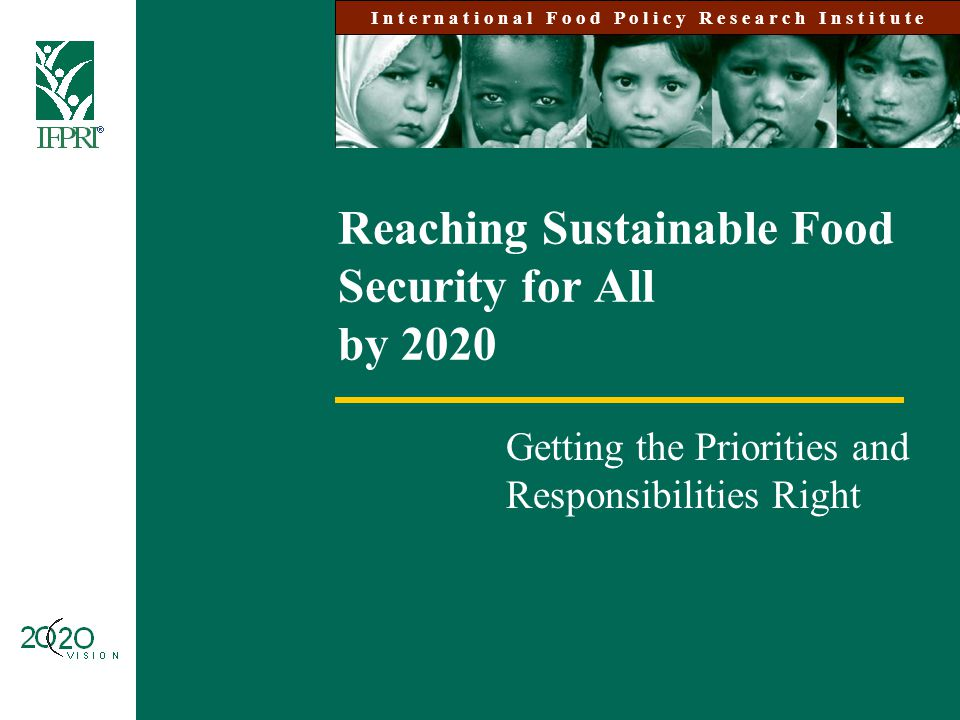 Reaching Sustainable Food Security for All by 2020 Getting the Priorities and Responsibilities Right I n t e r n a t i o n a l F o o d P o l i c y R e