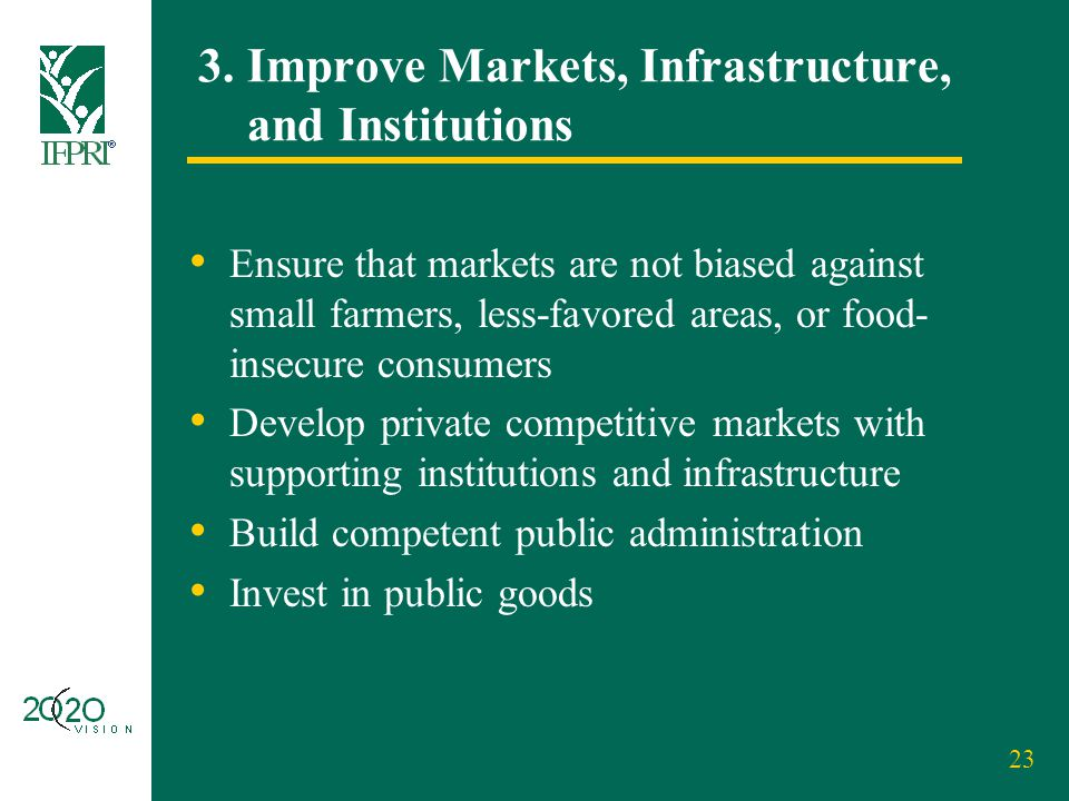 23 3. Improve Markets, Infrastructure, and Institutions Ensure that markets are not biased against small farmers, less-favored areas, or food- insecur