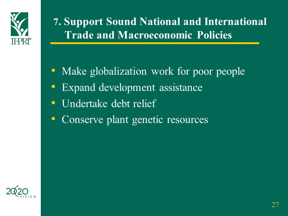 27 7. Support Sound National and International Trade and Macroeconomic Policies Make globalization work for poor people Expand development assistance