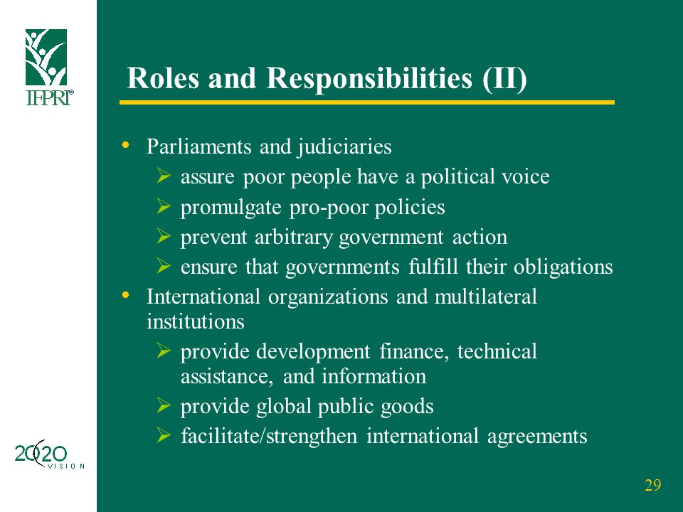 29 Roles and Responsibilities (II) Parliaments and judiciaries  assure poor people have a political voice  promulgate pro-poor policies  prevent ar