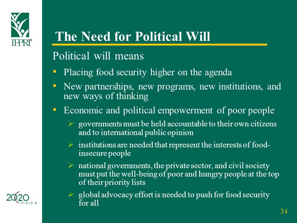 34 The Need for Political Will Political will means Placing food security higher on the agenda New partnerships, new programs, new institutions, and n