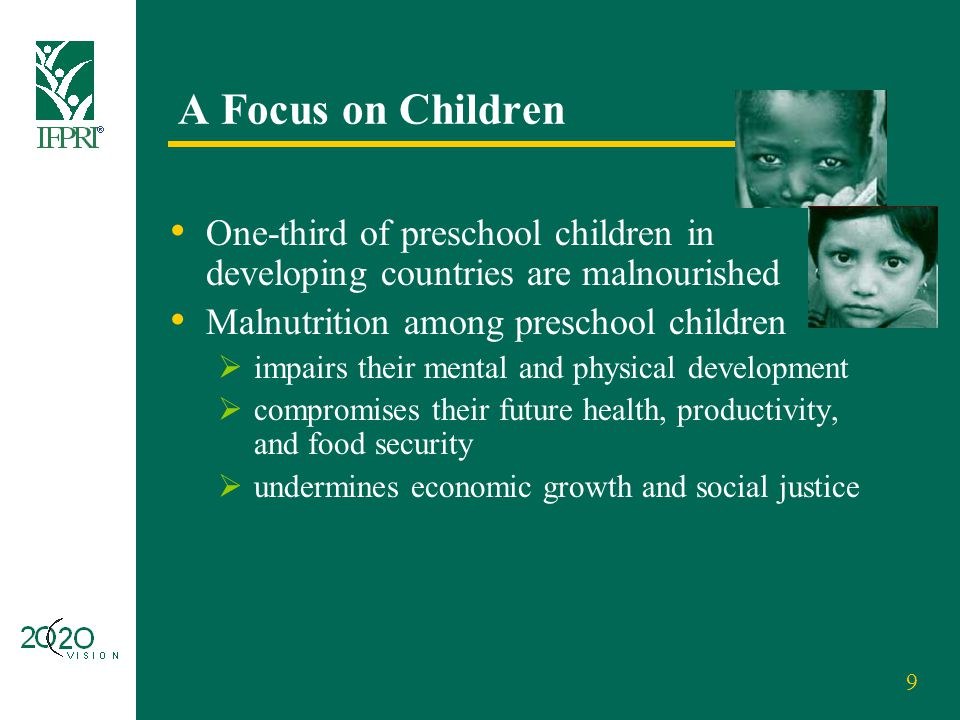 9 A Focus on Children One-third of preschool children in developing countries are malnourished Malnutrition among preschool children  impairs their m