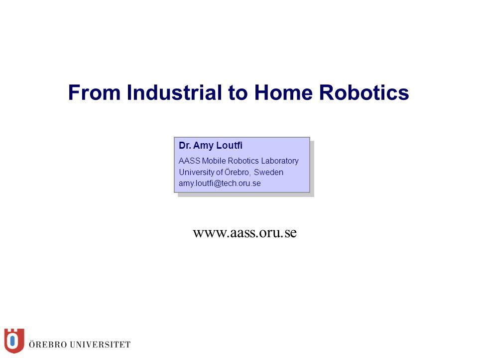 Dr. Amy Loutfi AASS Mobile Robotics Laboratory University of Örebro, Sweden amy.loutfi@tech.oru.se Dr. Amy Loutfi AASS Mobile Robotics Laboratory Univ