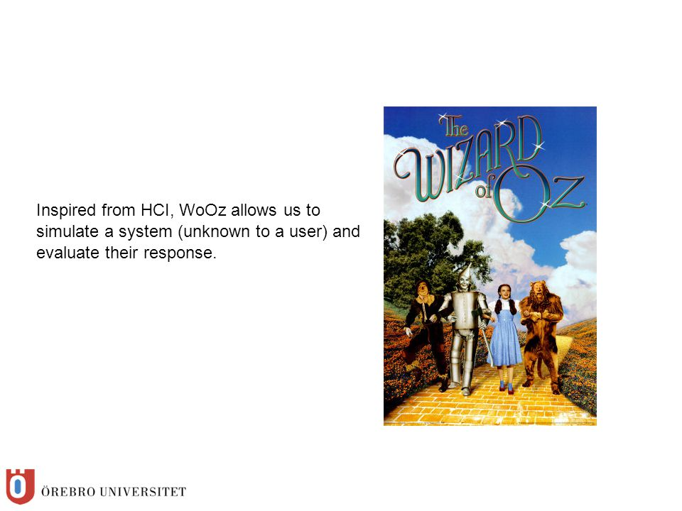 Inspired from HCI, WoOz allows us to simulate a system (unknown to a user) and evaluate their response.