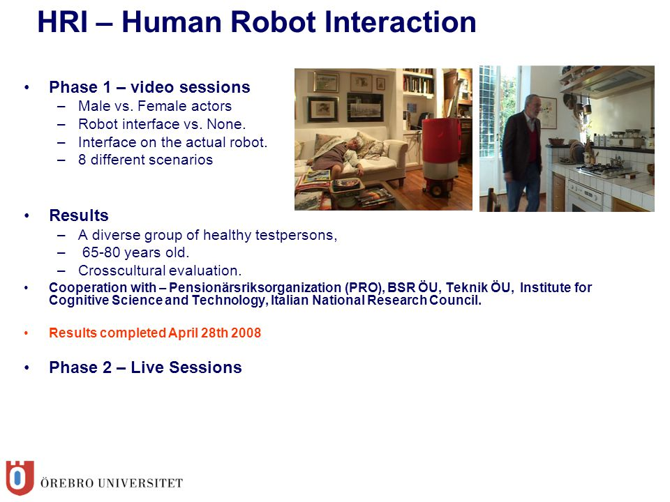 Phase 1 – video sessions –Male vs. Female actors –Robot interface vs. None. –Interface on the actual robot. –8 different scenarios Results –A diverse