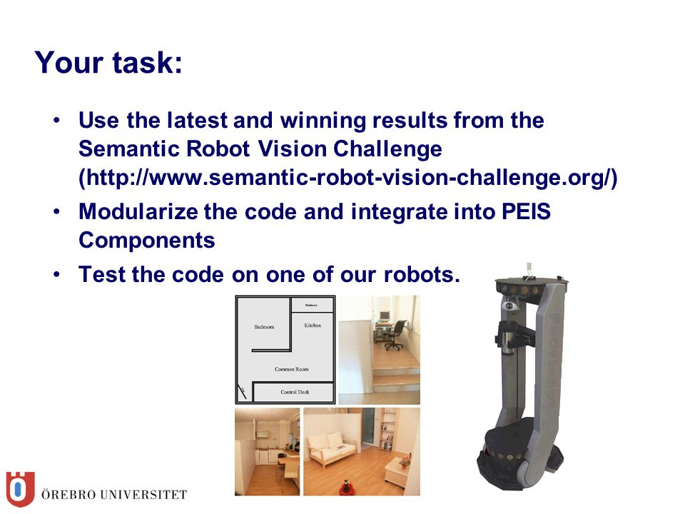 Your task: Use the latest and winning results from the Semantic Robot Vision Challenge (http://www.semantic-robot-vision-challenge.org/) Modularize the code and integrate into PEIS Components Test the code on one of our robots.