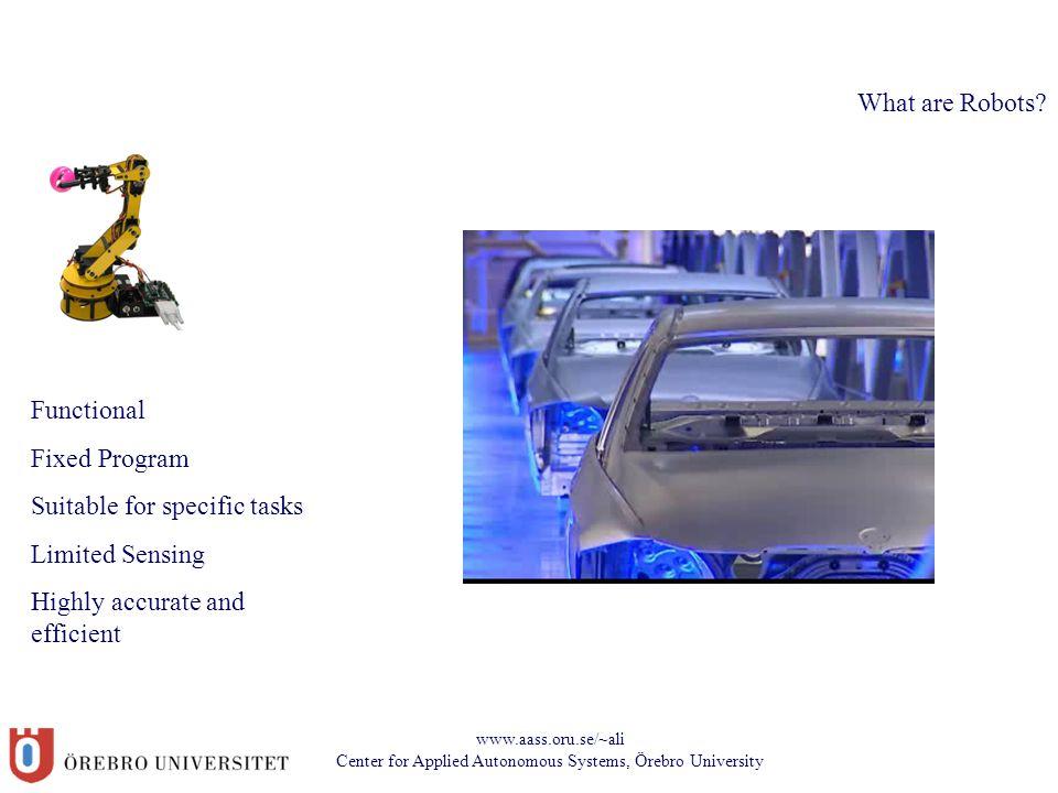 www.aass.oru.se/~ali Center for Applied Autonomous Systems, Örebro University What are Robots? Functional Fixed Program Suitable for specific tasks Li