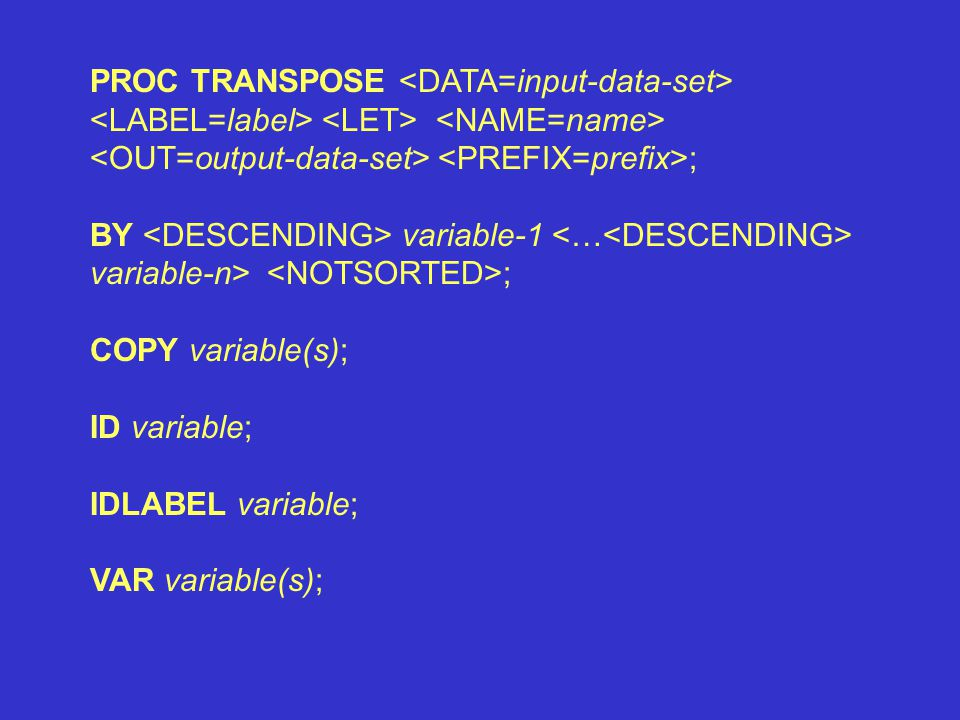 PROC TRANSPOSE ; BY variable-1 variable-n> ; COPY variable(s); ID variable; IDLABEL variable; VAR variable(s);