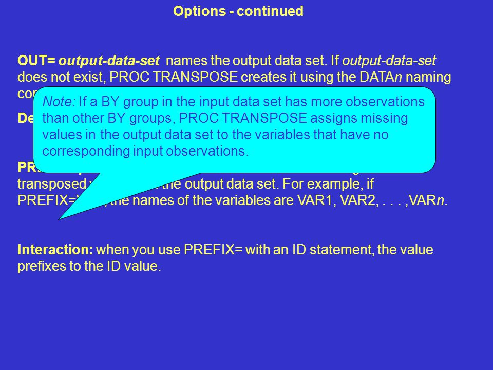 Options - continued OUT= output-data-set names the output data set. If output-data-set does not exist, PROC TRANSPOSE creates it using the DATAn namin