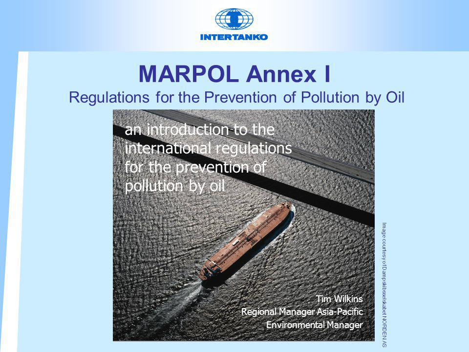 MARPOL Annex I Regulations for the Prevention of Pollution by Oil Tim Wilkins Regional Manager Asia-Pacific Environmental Manager an introduction to the international regulations for the prevention of pollution by oil Image courtesy of Dampskibsselskabet NORDEN AS