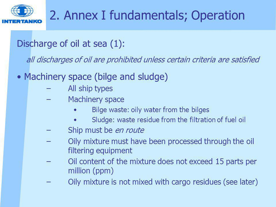 2. Annex I fundamentals; Operation Discharge of oil at sea (1): all discharges of oil are prohibited unless certain criteria are satisfied Machinery s
