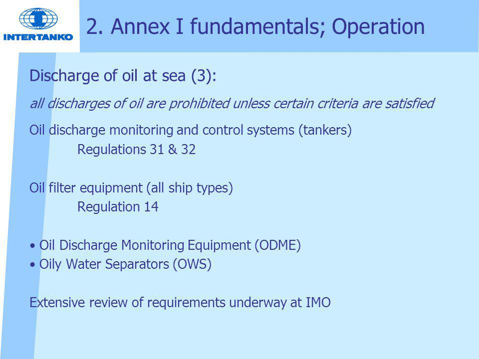 2. Annex I fundamentals; Operation Discharge of oil at sea (3): all discharges of oil are prohibited unless certain criteria are satisfied Oil dischar