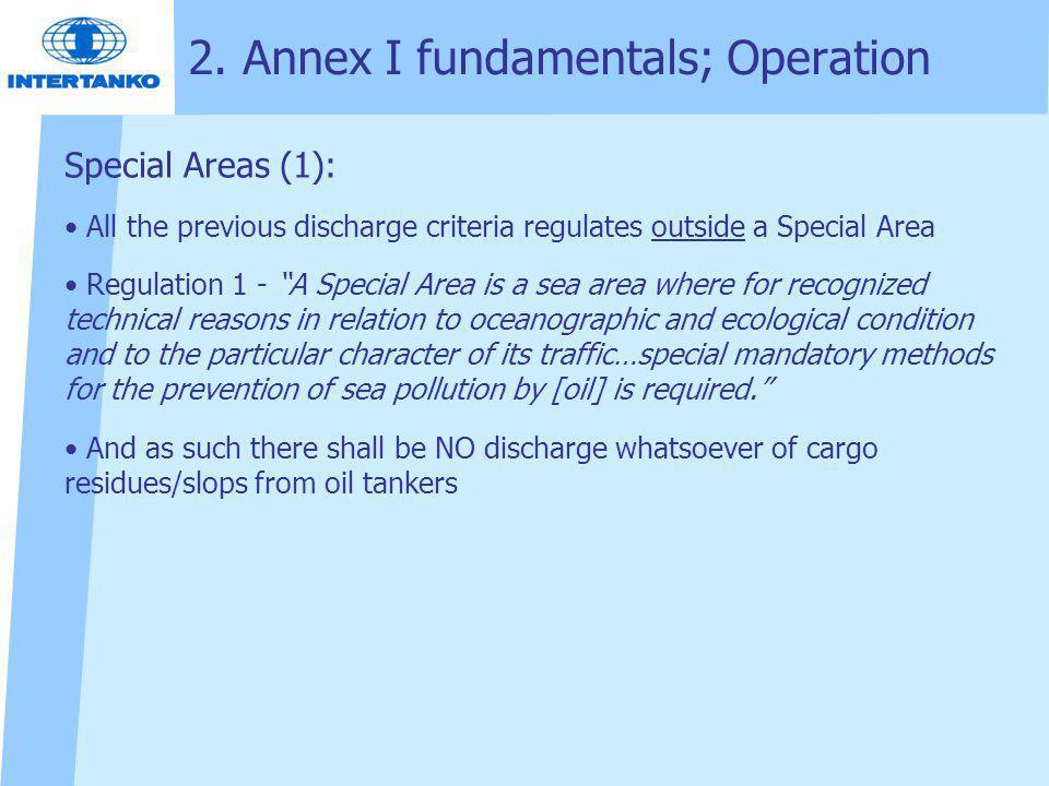 "2. Annex I fundamentals; Operation Special Areas (1): All the previous discharge criteria regulates outside a Special Area Regulation 1 - ""A Special A"