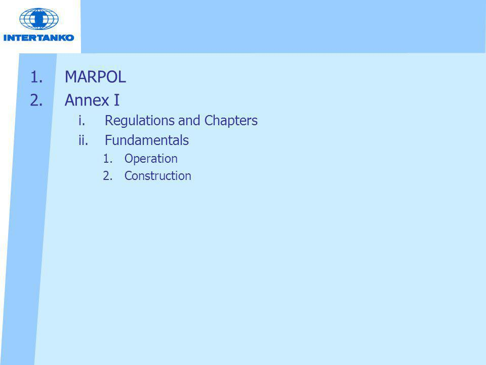 1.MARPOL 2.Annex I i.Regulations and Chapters ii.Fundamentals 1.Operation 2.Construction