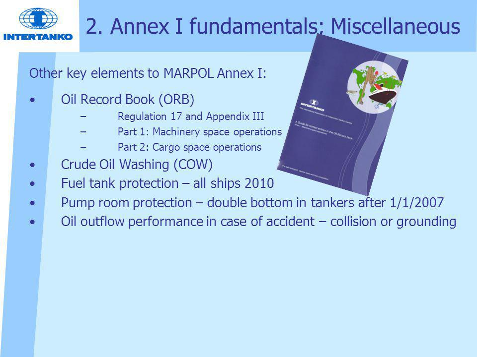 2. Annex I fundamentals; Miscellaneous Other key elements to MARPOL Annex I: Oil Record Book (ORB) –Regulation 17 and Appendix III –Part 1: Machinery