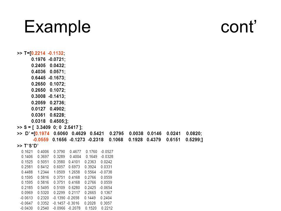 Examplecont' >> T=[0.2214 -0.1132; 0.1976 -0.0721; 0.2405 0.0432; 0.4036 0.0571; 0.6445 -0.1673; 0.2650 0.1072; 0.3008 -0.1413; 0.2059 0.2736; 0.0127 0.4902; 0.0361 0.6228; 0.0318 0.4505;]; >> S = [ 3.3409 0; 0 2.5417 ]; >> D' =[0.1974 0.6060 0.4629 0.5421 0.2795 0.0038 0.0146 0.0241 0.0820; -0.0559 0.1656 -0.1273 -0.2318 0.1068 0.1928 0.4379 0.6151 0.5299;] >> T*S*D' 0.1621 0.4006 0.3790 0.4677 0.1760 -0.0527 0.1406 0.3697 0.3289 0.4004 0.1649 -0.0328 0.1525 0.5051 0.3580 0.4101 0.2363 0.0242 0.2581 0.8412 0.6057 0.6973 0.3924 0.0331 0.4488 1.2344 1.0509 1.2658 0.5564 -0.0738 0.1595 0.5816 0.3751 0.4168 0.2766 0.0559 0.2185 0.5495 0.5109 0.6280 0.2425 -0.0654 0.0969 0.5320 0.2299 0.2117 0.2665 0.1367 -0.0613 0.2320 -0.1390 -0.2658 0.1449 0.2404 -0.0647 0.3352 -0.1457 -0.3016 0.2028 0.3057 -0.0430 0.2540 -0.0966 -0.2078 0.1520 0.2212