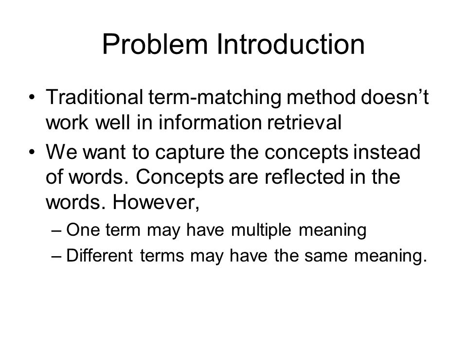Problem Introduction Traditional term-matching method doesn't work well in information retrieval We want to capture the concepts instead of words.