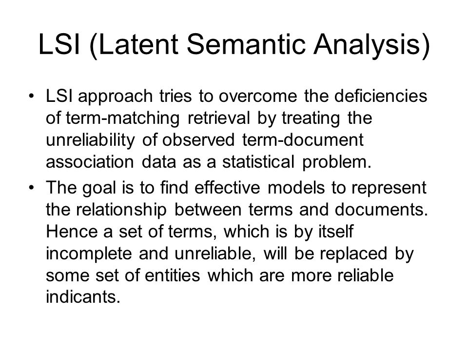 LSI (Latent Semantic Analysis) LSI approach tries to overcome the deficiencies of term-matching retrieval by treating the unreliability of observed term-document association data as a statistical problem.