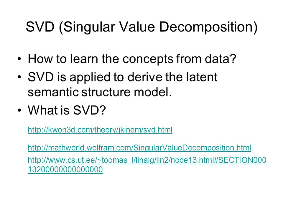 SVD (Singular Value Decomposition) How to learn the concepts from data.
