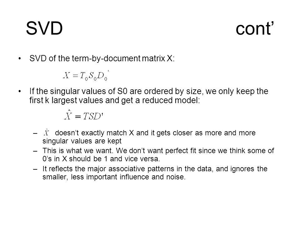 SVDcont' SVD of the term-by-document matrix X: If the singular values of S0 are ordered by size, we only keep the first k largest values and get a reduced model: – doesn't exactly match X and it gets closer as more and more singular values are kept –This is what we want.