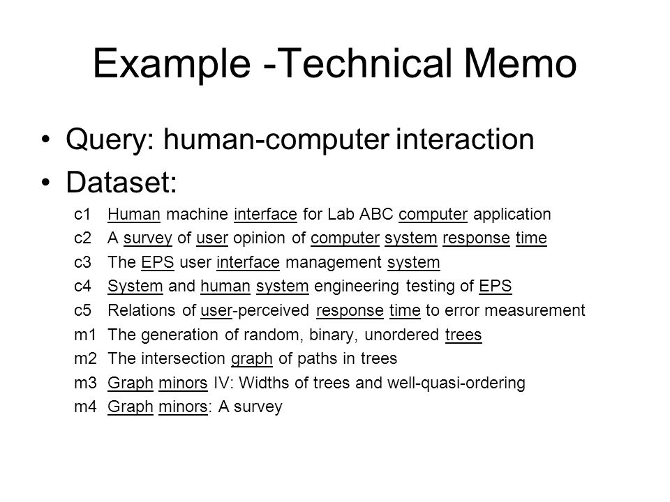 Example -Technical Memo Query: human-computer interaction Dataset: c1Human machine interface for Lab ABC computer application c2A survey of user opinion of computer system response time c3The EPS user interface management system c4System and human system engineering testing of EPS c5Relations of user-perceived response time to error measurement m1The generation of random, binary, unordered trees m2 The intersection graph of paths in trees m3 Graph minors IV: Widths of trees and well-quasi-ordering m4Graph minors: A survey