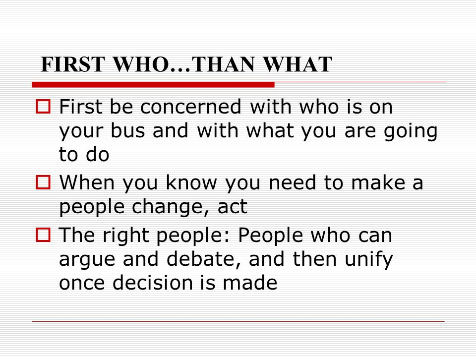 FIRST WHO…THAN WHAT  First be concerned with who is on your bus and with what you are going to do  When you know you need to make a people change, a